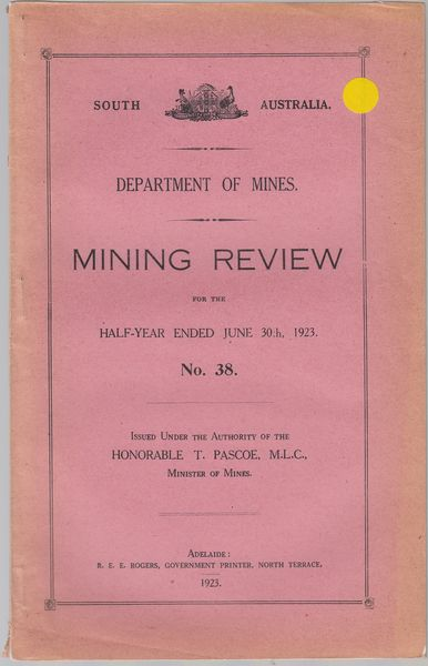PASCOE, HON T.; ISSUED UNDER THE AUTHORITY OF. - Mining Review for the Half-Year Ended June 30th, 1923. No. 38. Department of Mines. South Australia.