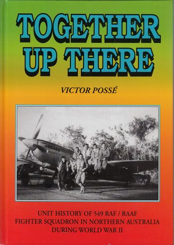 POSSE, VICTOR. - Together Up There. The Unit History of No. 549 RAF/RAAF Fighter Squadron in Australia during World War Two.
