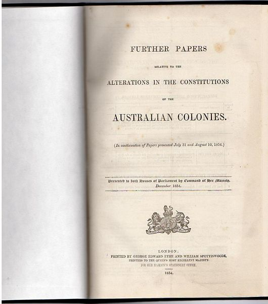 EYRE, GEORGE EDWARD; SPOTTISWOODE, WILLIAM. - Further Papers Relative To The Alterations In The Constitutions Of The Australian Colonies. (In Continuation of Papers Presented July 31st, August 10th, December 1854 and March 1855). Presented to Both Houses of Parliament by Command of her Majesty, December 1854; The Constitutional Bills of New South Wales and Victoria, with the Portions which it is proposed to omit printed in Italics. (In Continuation of Papers presented 20th April, 1855.